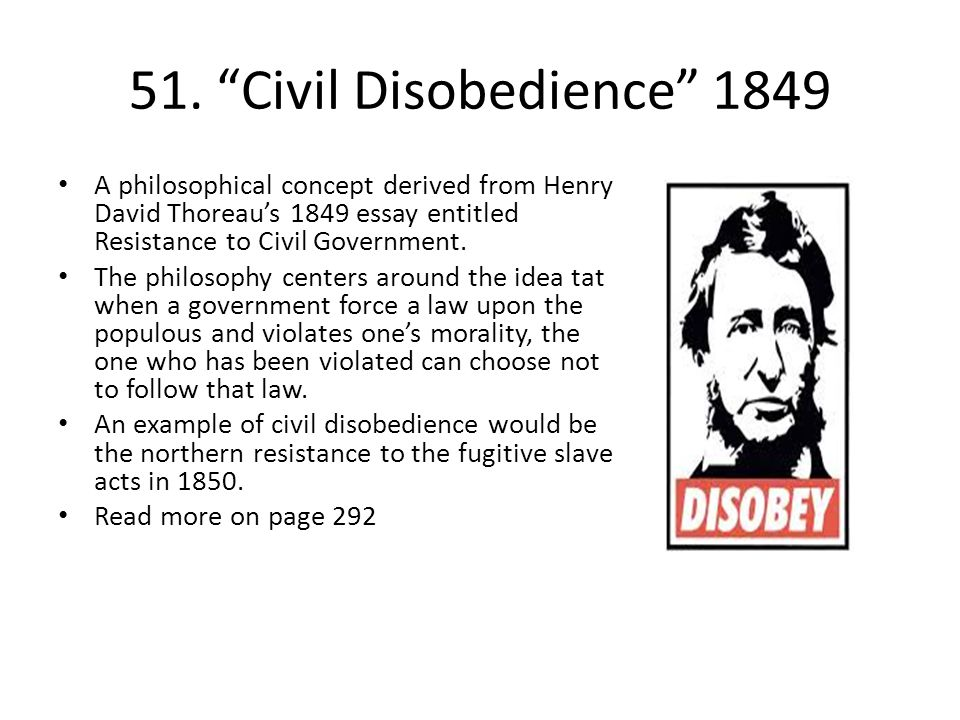 51. Civil Disobedience 1849 A philosophical concept derived from Henry David Thoreau's 1849 essay entitled Resistance to Civil Government.