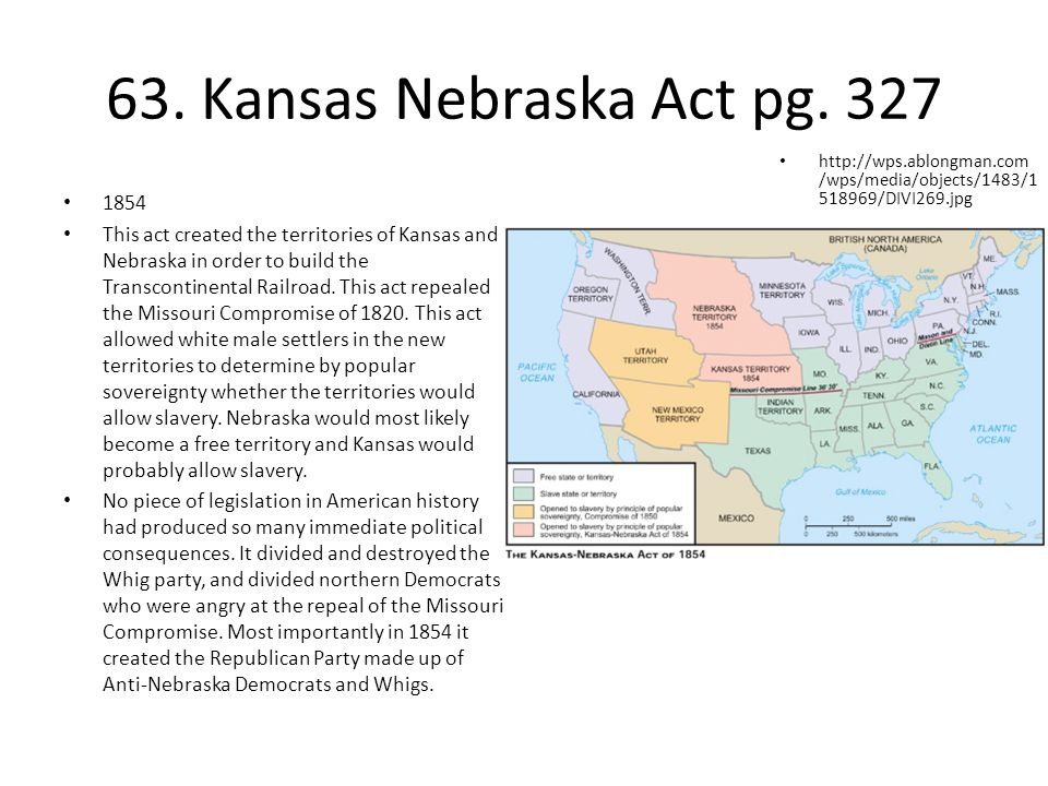 63. Kansas Nebraska Act pg. 327 http://wps.ablongman.com/wps/media/objects/1483/1518969/DIVI269.jpg.