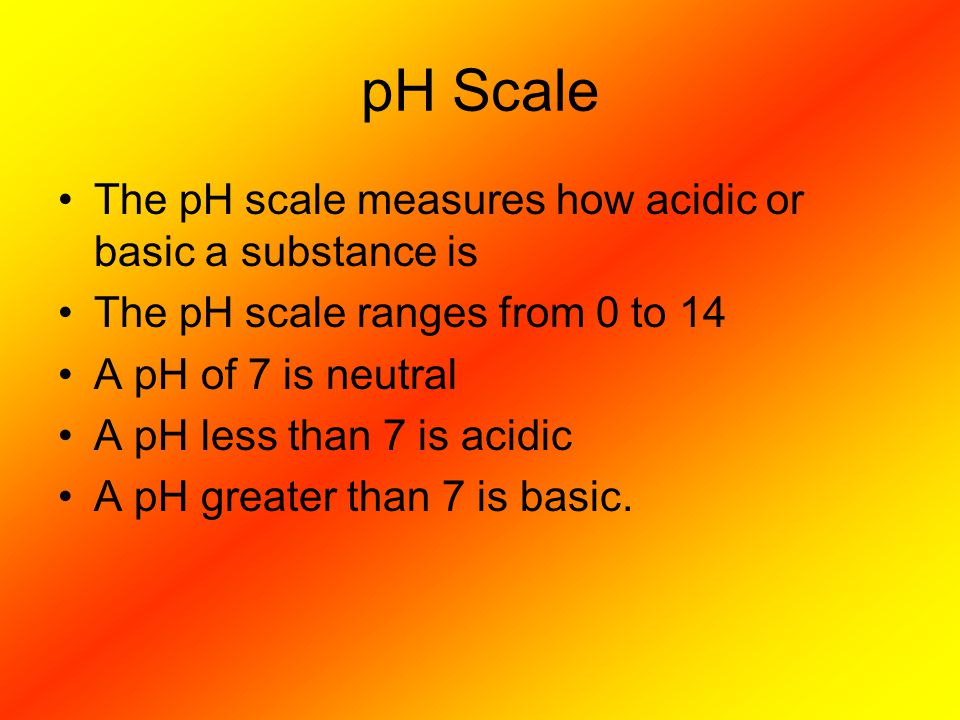 pH Scale The pH scale measures how acidic or basic a substance is