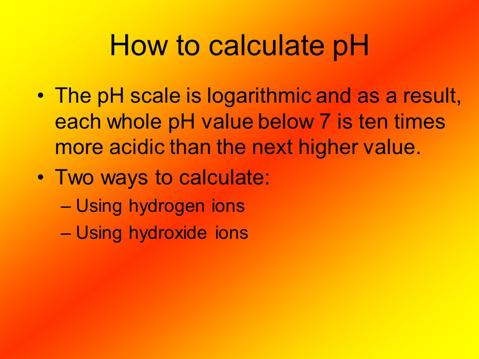 How to calculate pH The pH scale is logarithmic and as a result, each whole pH value below 7 is ten times more acidic than the next higher value.