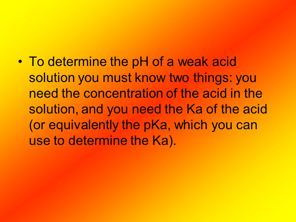 To determine the pH of a weak acid solution you must know two things: you need the concentration of the acid in the solution, and you need the Ka of the acid (or equivalently the pKa, which you can use to determine the Ka).