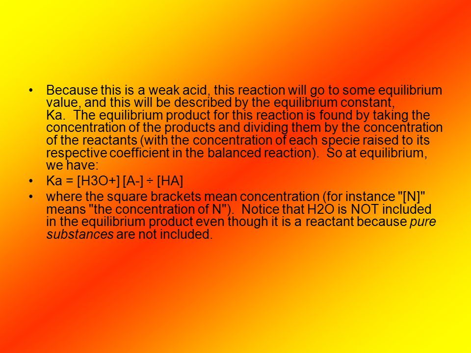 Because this is a weak acid, this reaction will go to some equilibrium value, and this will be described by the equilibrium constant, Ka. The equilibrium product for this reaction is found by taking the concentration of the products and dividing them by the concentration of the reactants (with the concentration of each specie raised to its respective coefficient in the balanced reaction). So at equilibrium, we have: