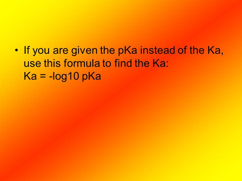 If you are given the pKa instead of the Ka, use this formula to find the Ka: Ka = -log10 pKa