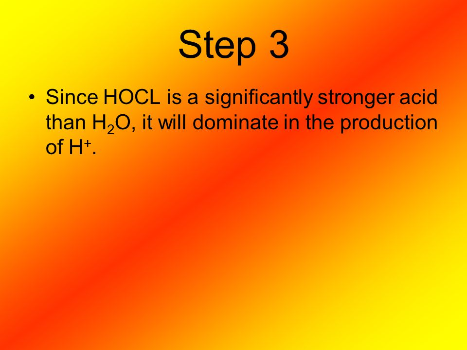 Step 3 Since HOCL is a significantly stronger acid than H2O, it will dominate in the production of H+.