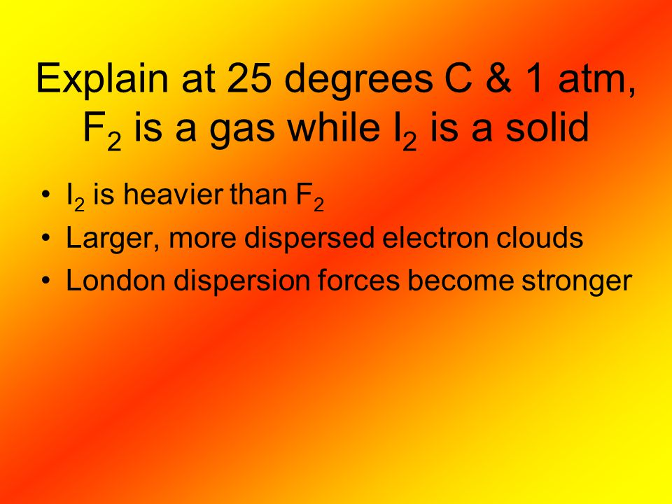 Explain at 25 degrees C & 1 atm, F2 is a gas while I2 is a solid