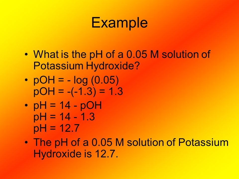 Example What is the pH of a 0.05 M solution of Potassium Hydroxide