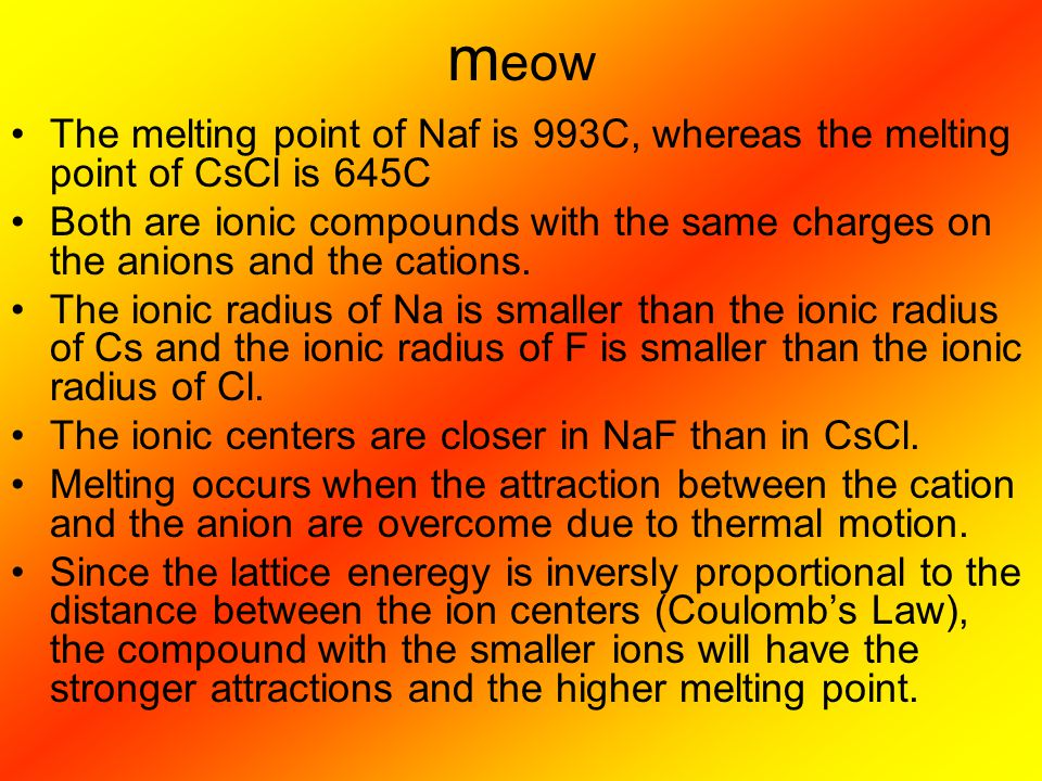 meow The melting point of Naf is 993C, whereas the melting point of CsCl is 645C.