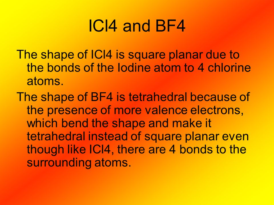 ICl4 and BF4 The shape of ICl4 is square planar due to the bonds of the Iodine atom to 4 chlorine atoms.