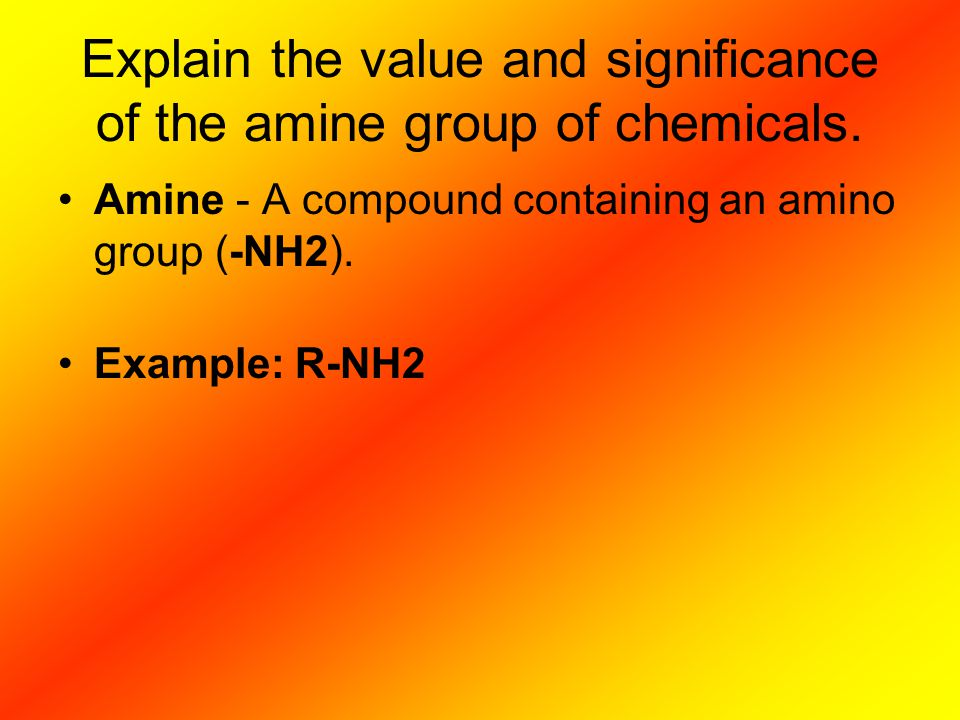 Explain the value and significance of the amine group of chemicals.