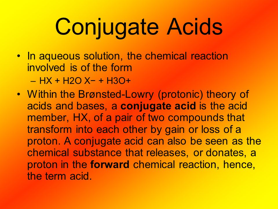 Conjugate Acids In aqueous solution, the chemical reaction involved is of the form. HX + H2O X− + H3O+