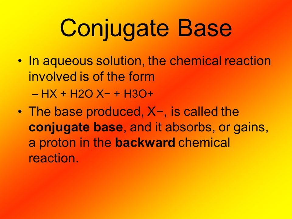 Conjugate Base In aqueous solution, the chemical reaction involved is of the form. HX + H2O X− + H3O+