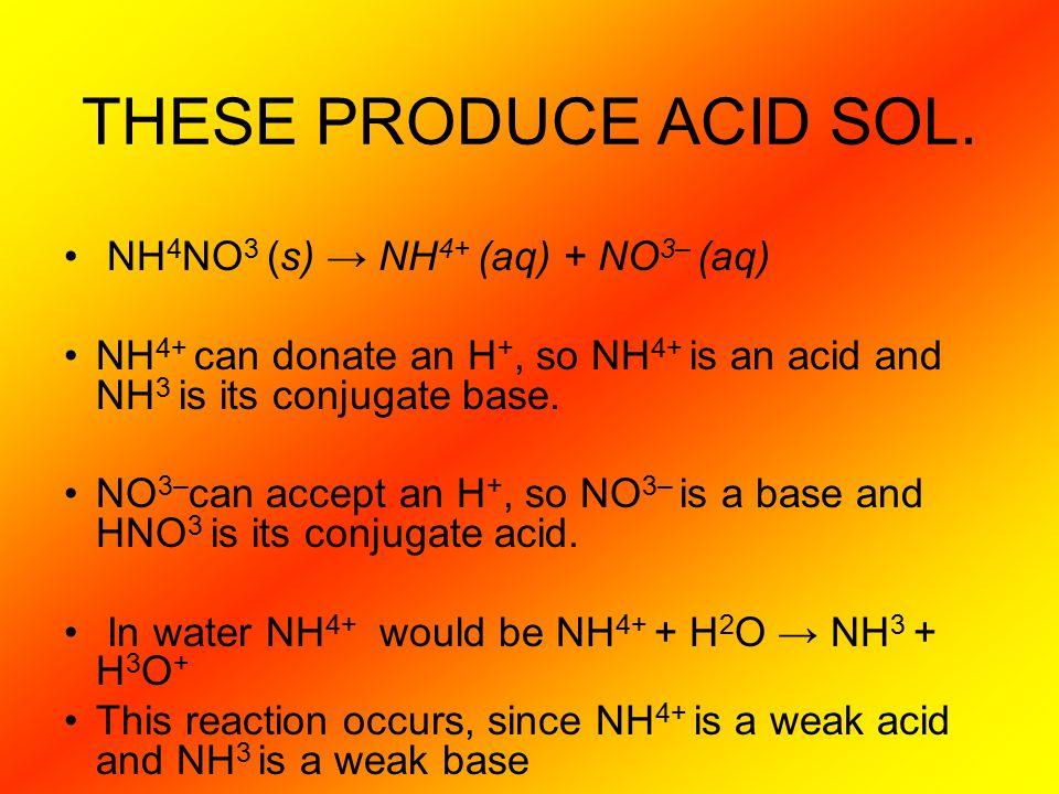 THESE PRODUCE ACID SOL. NH4NO3 (s) → NH4+ (aq) + NO3– (aq)
