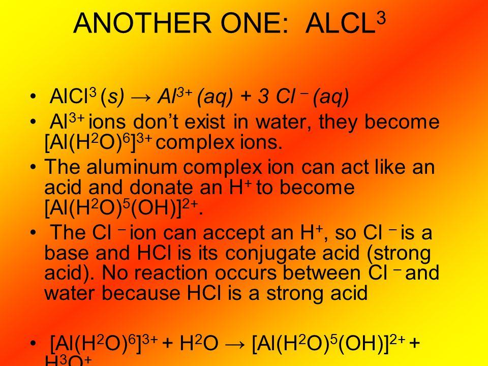 ANOTHER ONE: ALCL3 AlCl3 (s) → Al3+ (aq) + 3 Cl – (aq)