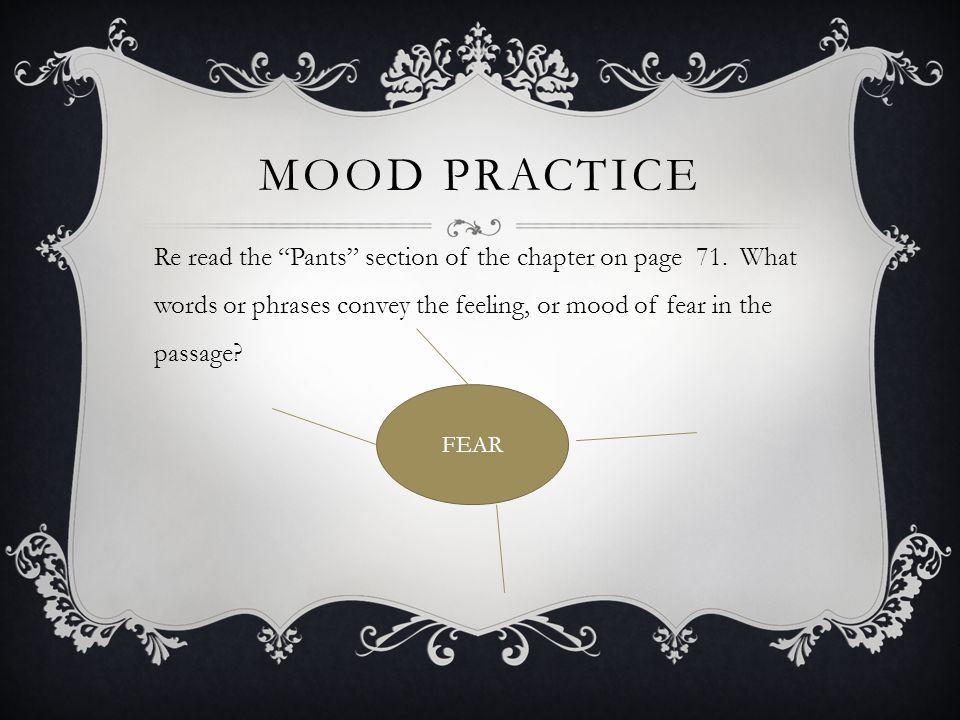 Mood practice Re read the Pants section of the chapter on page 71. What words or phrases convey the feeling, or mood of fear in the passage