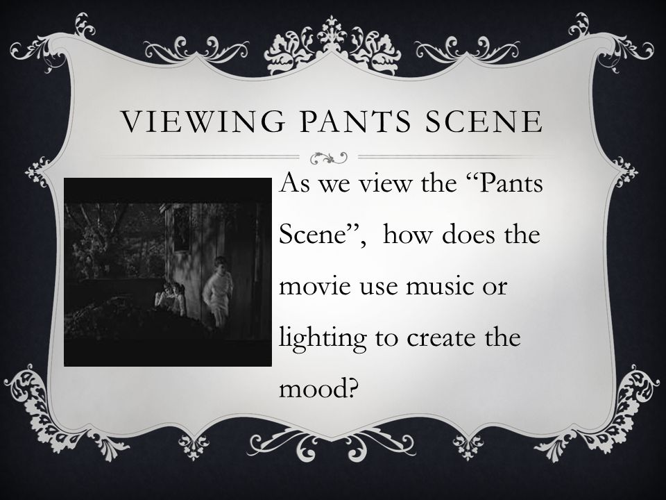 Viewing Pants scene As we view the Pants Scene , how does the movie use music or lighting to create the mood