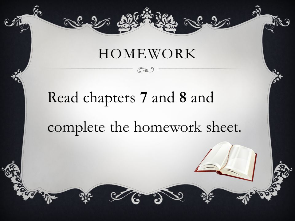 Read chapters 7 and 8 and complete the homework sheet.