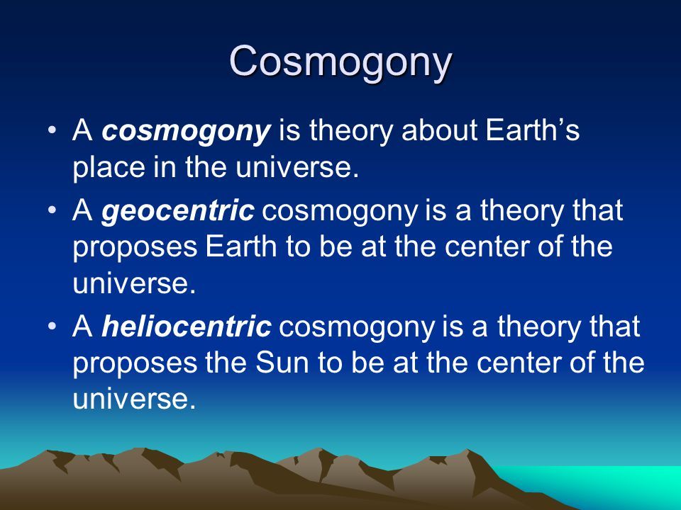 Cosmogony A cosmogony is theory about Earth's place in the universe.