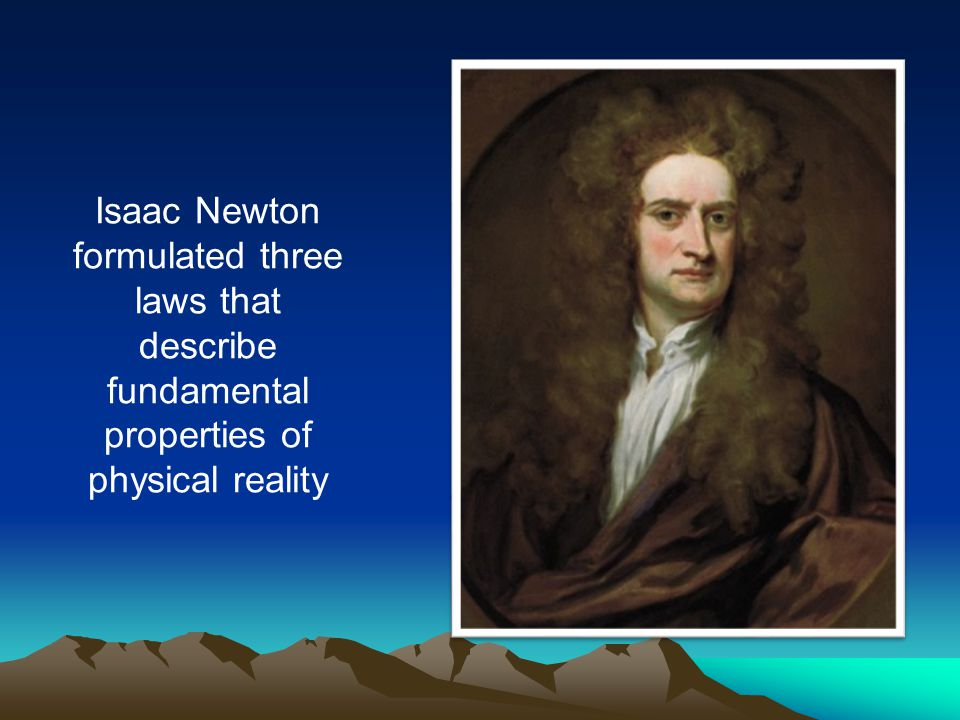 Isaac Newton formulated three laws that describe fundamental properties of physical reality