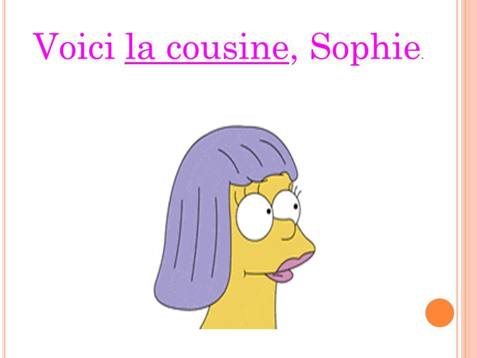 Voici la cousine, Sophie.