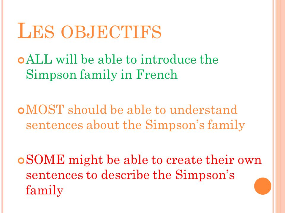 Les objectifs ALL will be able to introduce the Simpson family in French. MOST should be able to understand sentences about the Simpson's family.