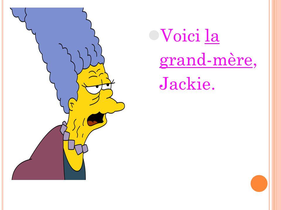 Voici la grand-mère, Jackie.