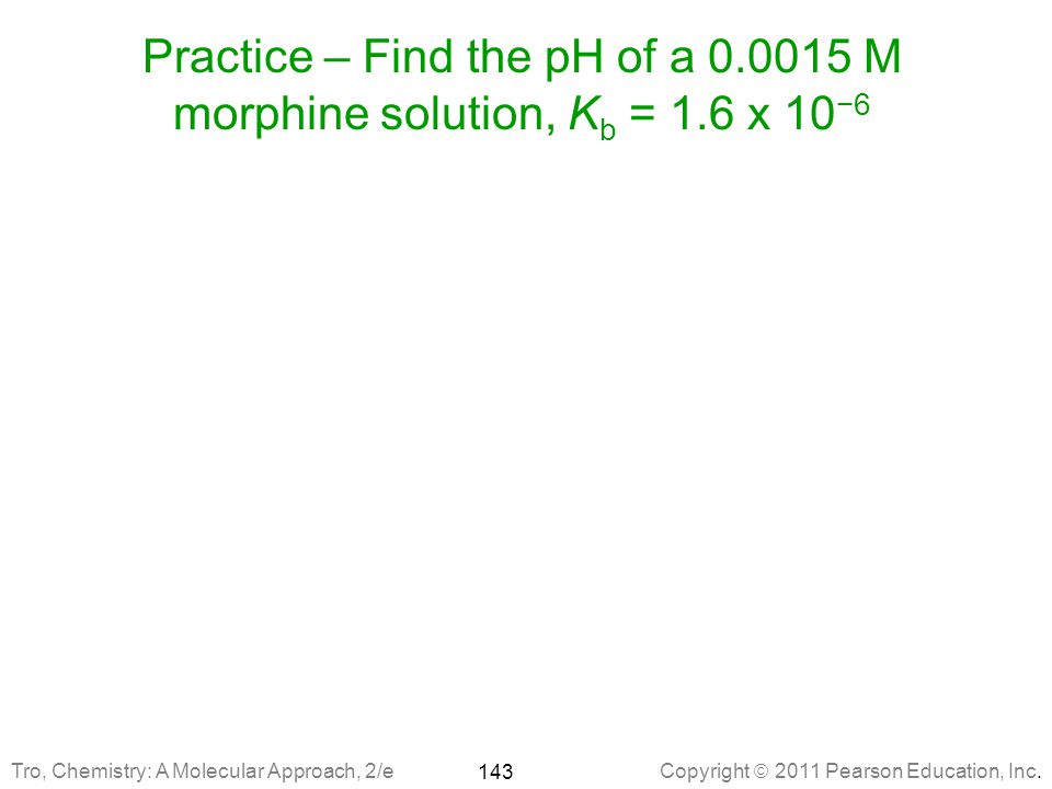 Practice – Find the pH of a 0. 0015 M morphine solution, Kb = 1