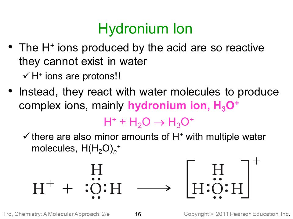 Hydronium Ion The H+ ions produced by the acid are so reactive they cannot exist in water. H+ ions are protons!!