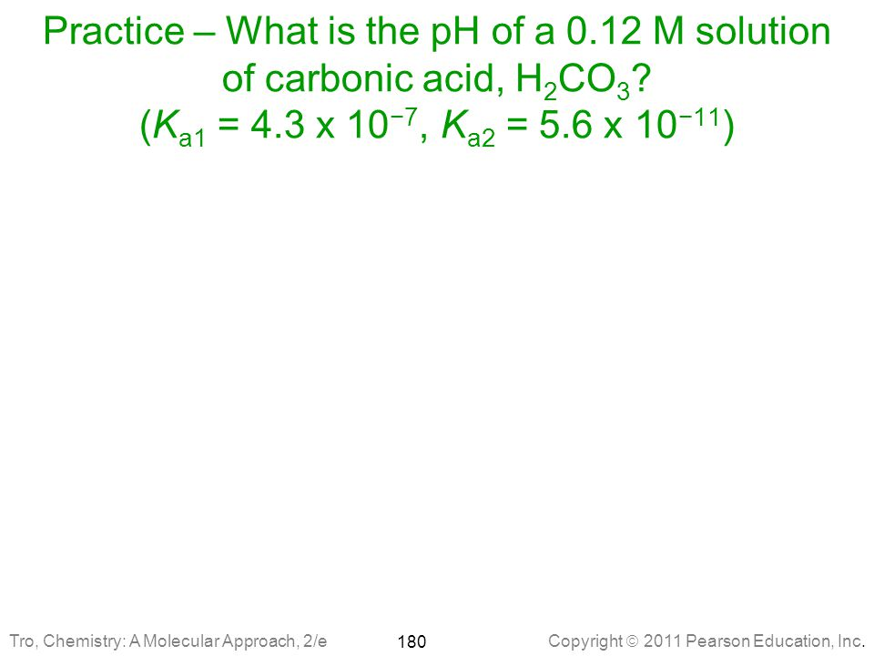 Practice – What is the pH of a 0.12 M solution of carbonic acid, H2CO3 (Ka1 = 4.3 x 10−7, Ka2 = 5.6 x 10−11)