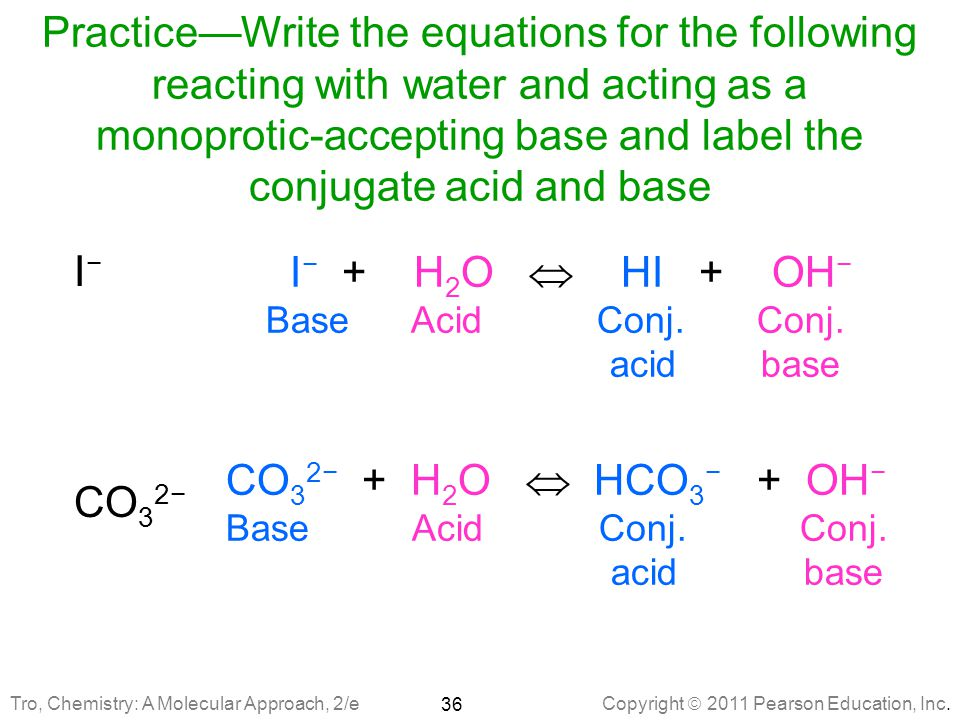 Practice—Write the equations for the following reacting with water and acting as a monoprotic-accepting base and label the conjugate acid and base