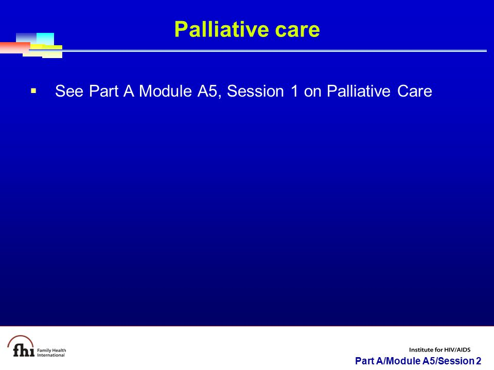 Palliative care See Part A Module A5, Session 1 on Palliative Care