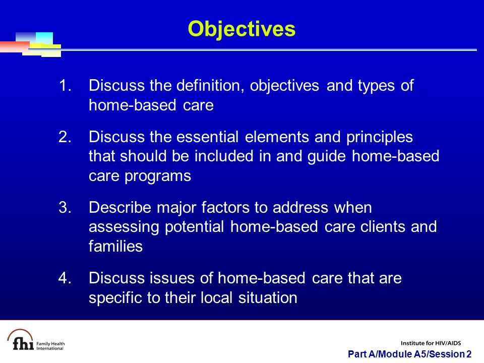 Objectives Discuss the definition, objectives and types of home-based care.