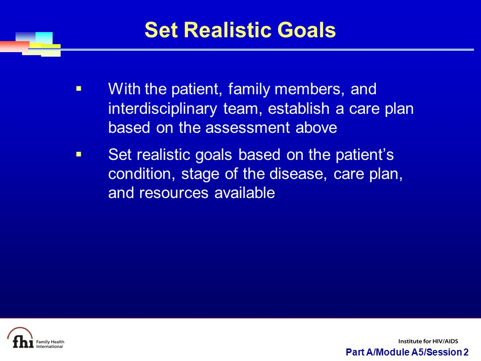Set Realistic Goals With the patient, family members, and interdisciplinary team, establish a care plan based on the assessment above.