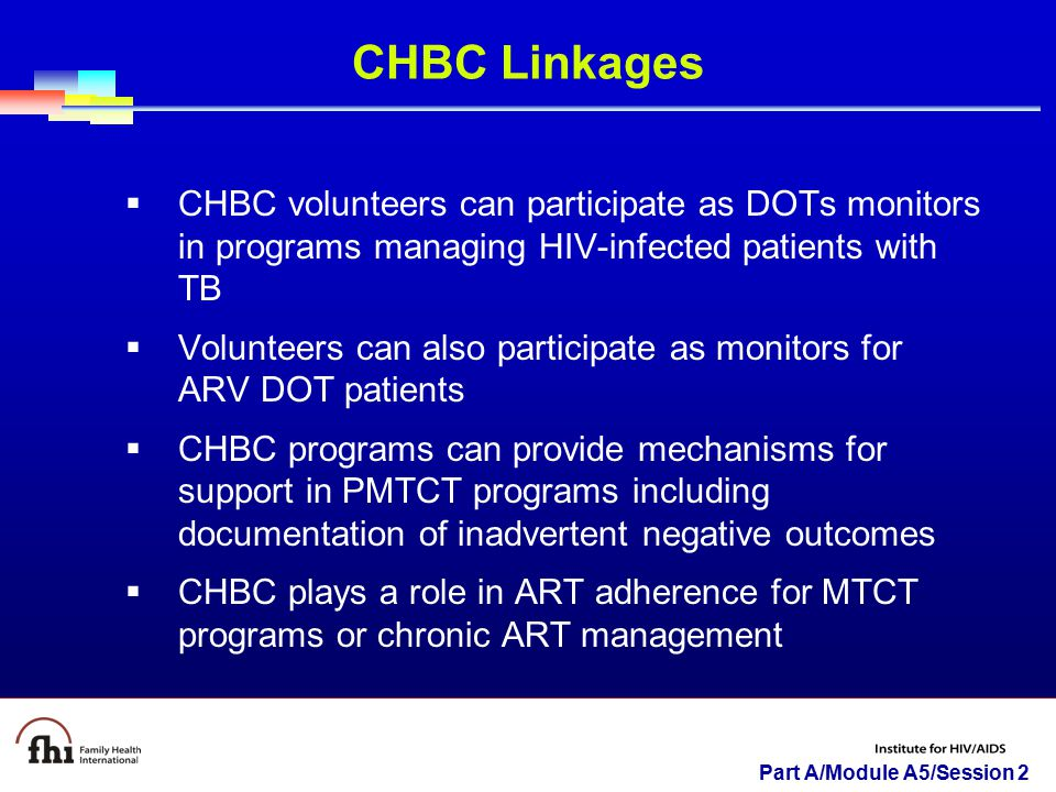 CHBC Linkages CHBC volunteers can participate as DOTs monitors in programs managing HIV-infected patients with TB.