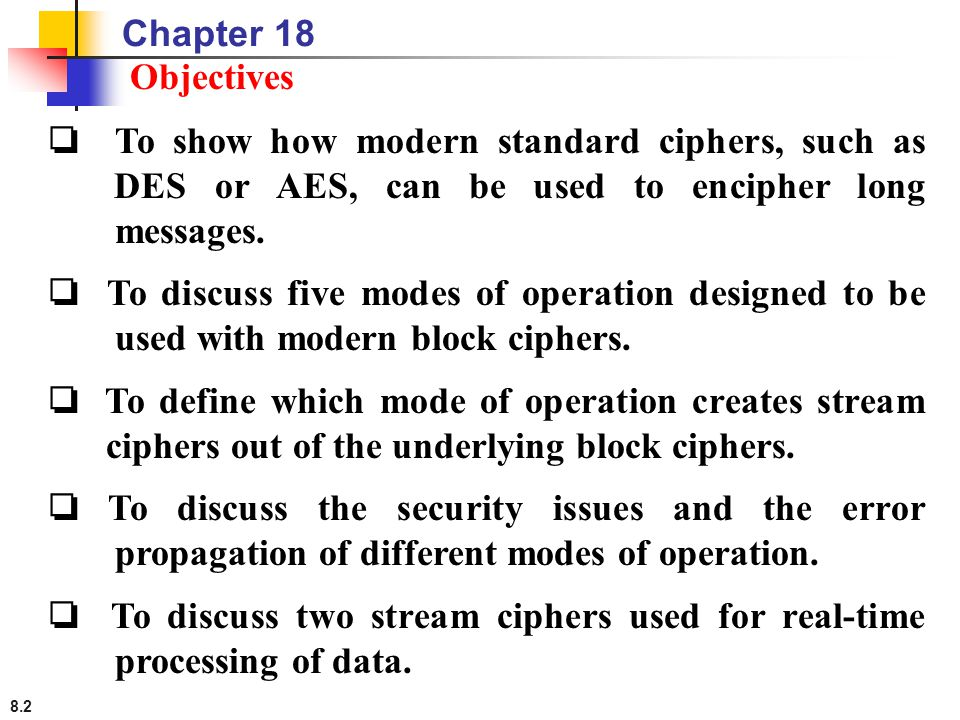 Chapter 18 Objectives. ❏ To show how modern standard ciphers, such as DES or AES, can be used to encipher long messages.