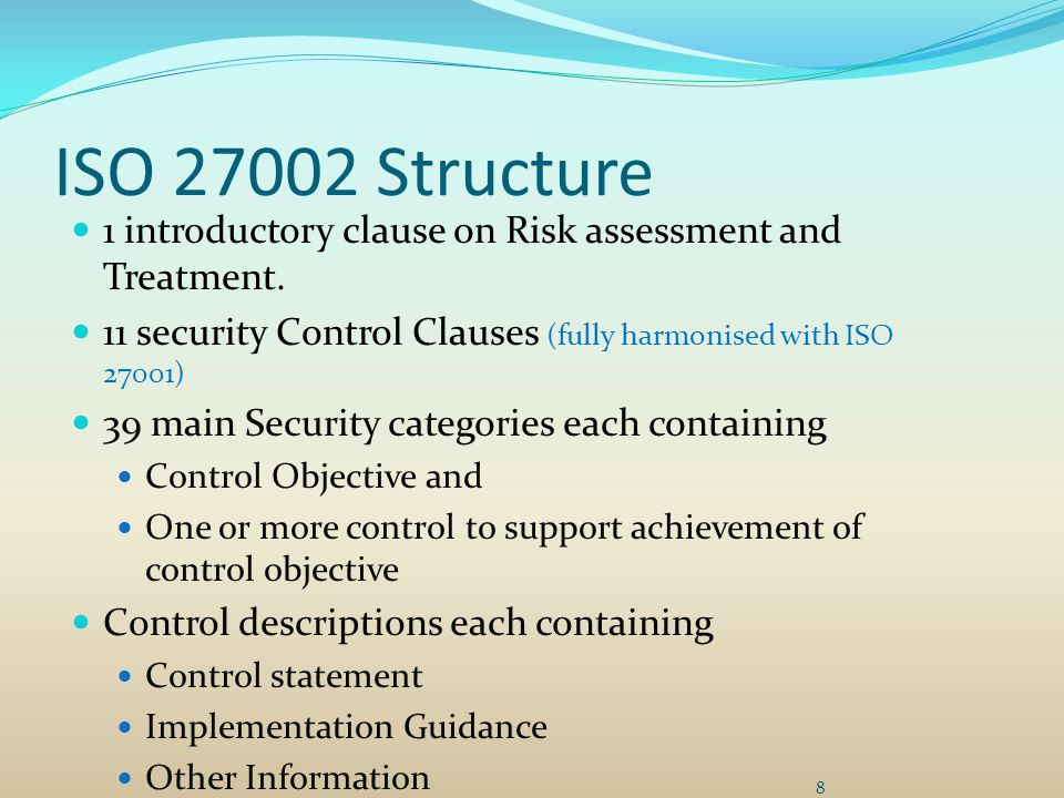 ISO 27002 Structure 1 introductory clause on Risk assessment and Treatment. 11 security Control Clauses (fully harmonised with ISO 27001)