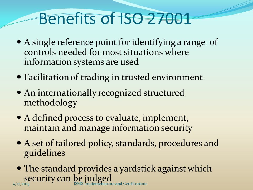 Benefits of ISO 27001 A single reference point for identifying a range of controls needed for most situations where information systems are used.