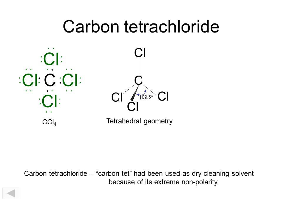 Carbon tetrachloride Cl Cl C Cl Cl Cl C CCl4 Tetrahedral geometry