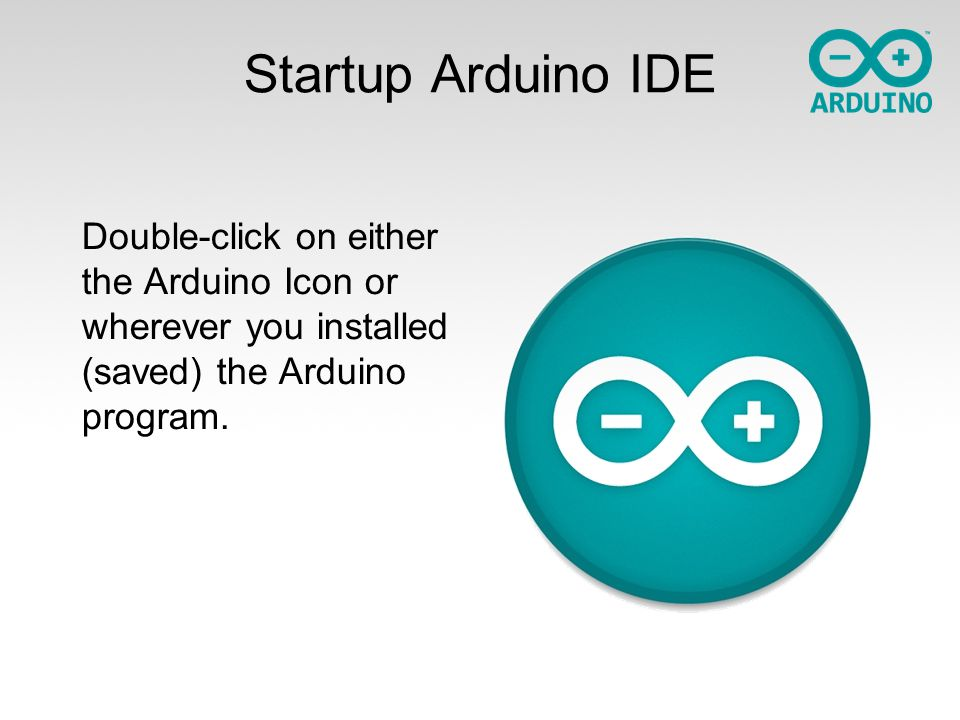 Startup Arduino IDE Double-click on either the Arduino Icon or wherever you installed (saved) the Arduino program.