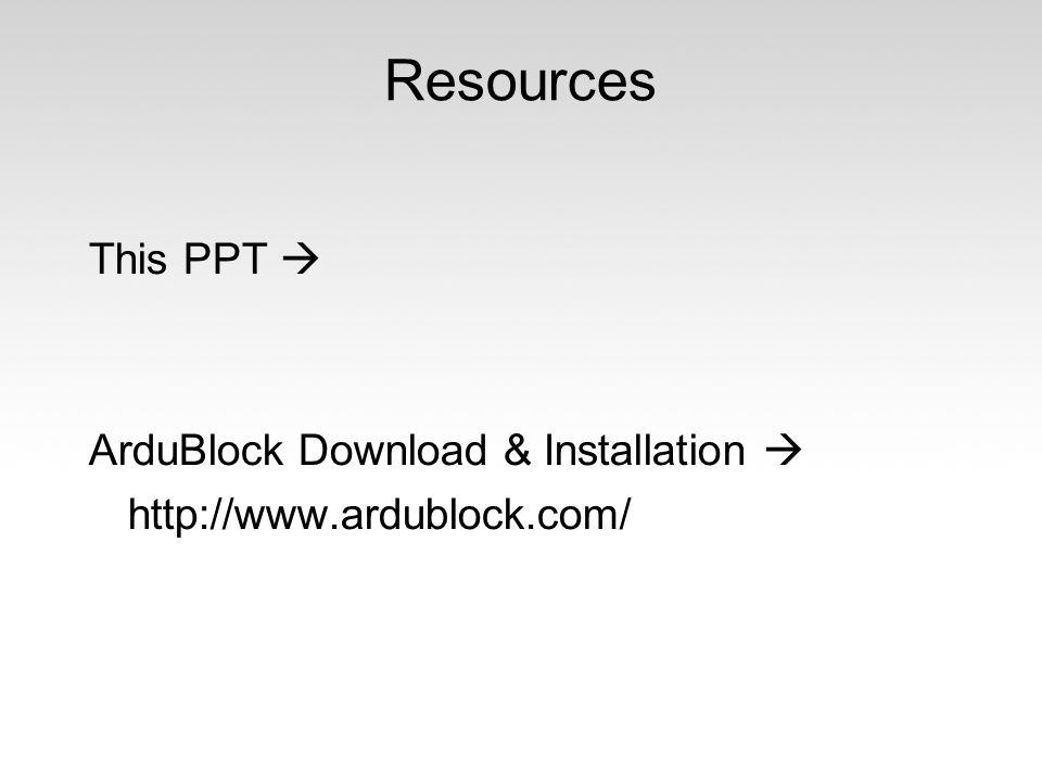 Resources This PPT  ArduBlock Download & Installation  http://www.ardublock.com/