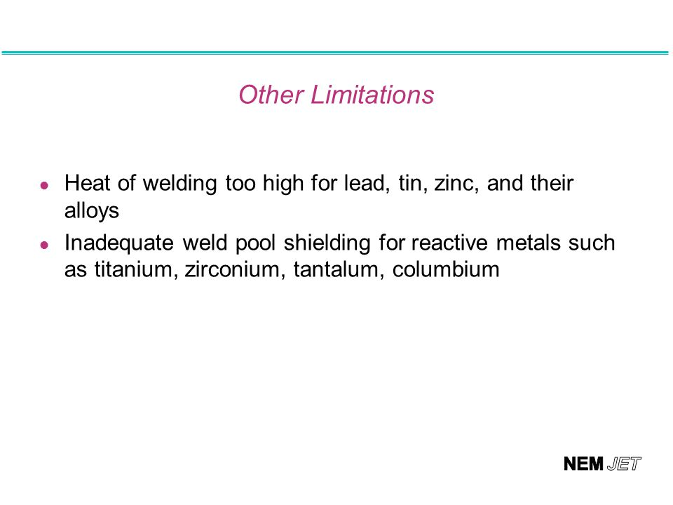 Other Limitations Heat of welding too high for lead, tin, zinc, and their alloys.