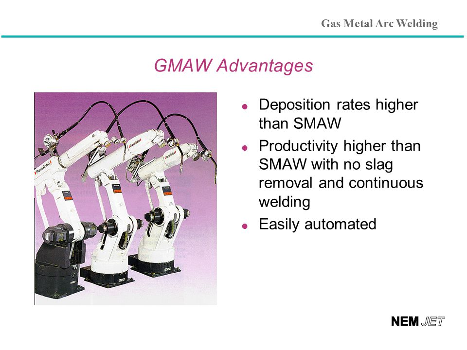 GMAW Advantages Deposition rates higher than SMAW