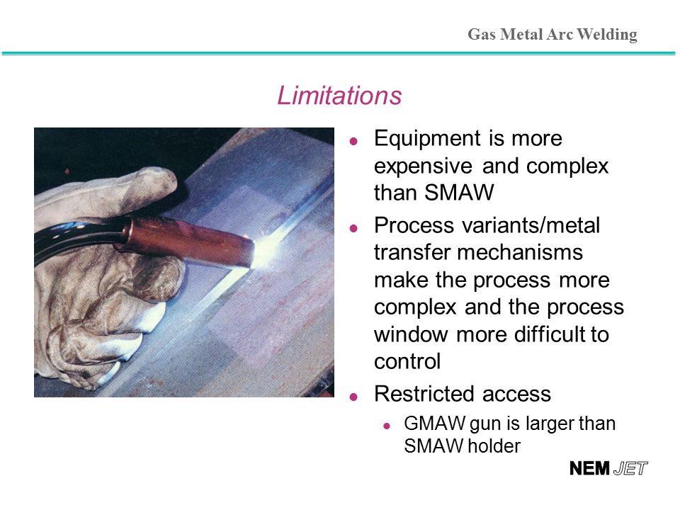 Limitations Equipment is more expensive and complex than SMAW
