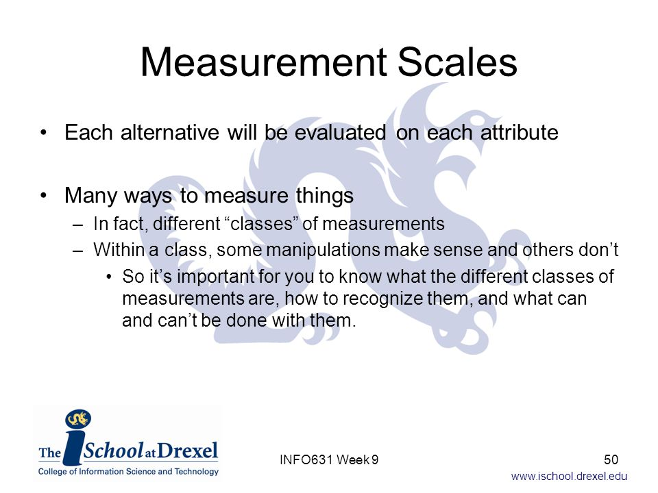 Measurement Scales Each alternative will be evaluated on each attribute. Many ways to measure things.