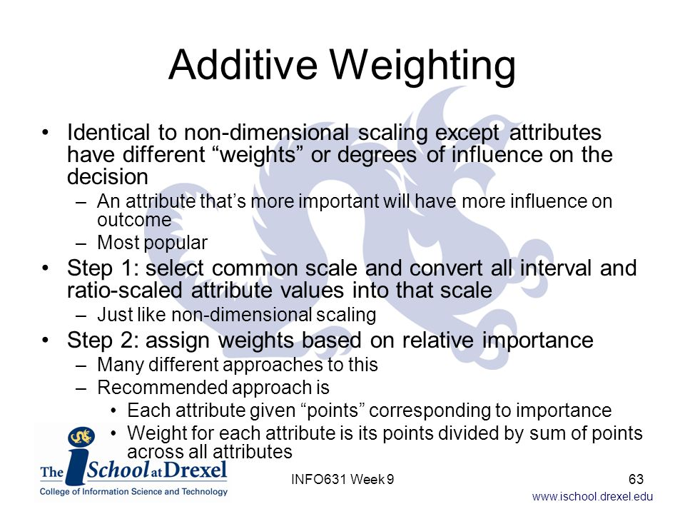 Additive Weighting Identical to non-dimensional scaling except attributes have different weights or degrees of influence on the decision.