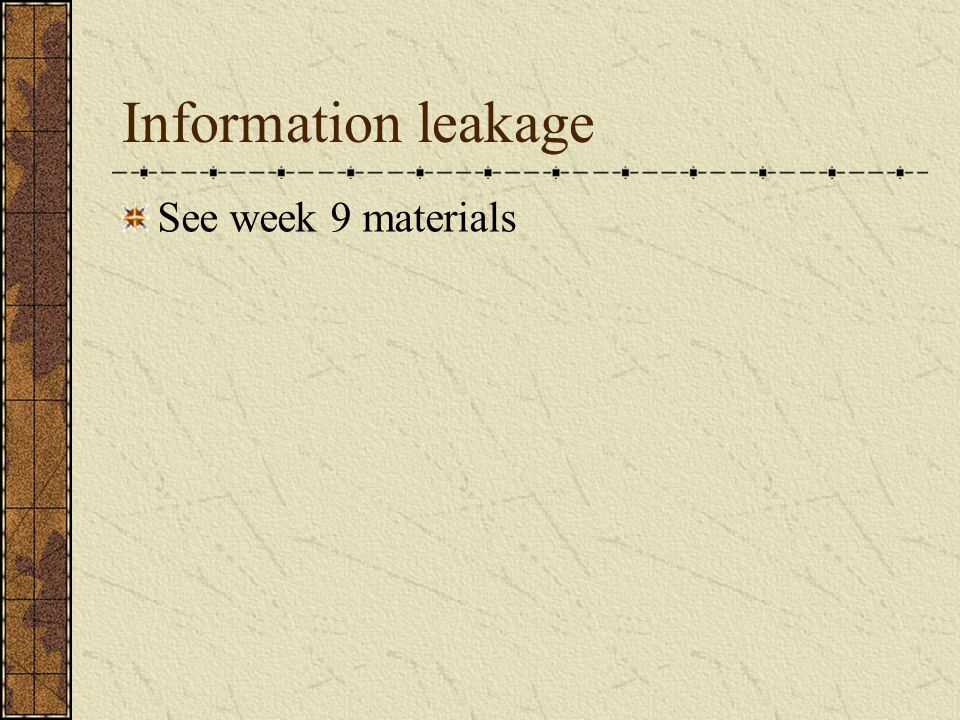 Information leakage See week 9 materials
