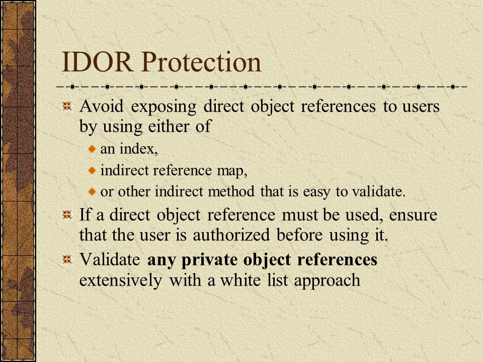 IDOR Protection Avoid exposing direct object references to users by using either of. an index, indirect reference map,