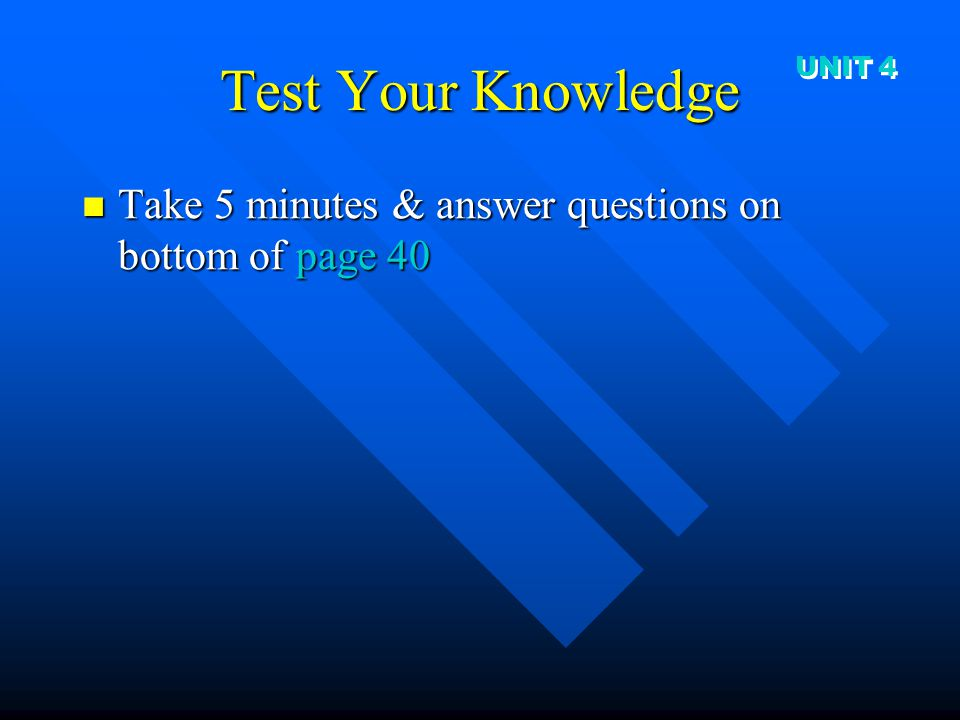 Test Your Knowledge UNIT 4 Take 5 minutes & answer questions on bottom of page 40