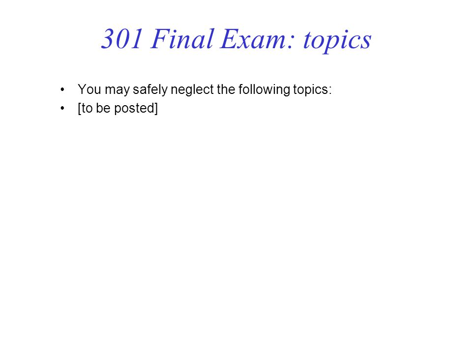 301 Final Exam: topics You may safely neglect the following topics: