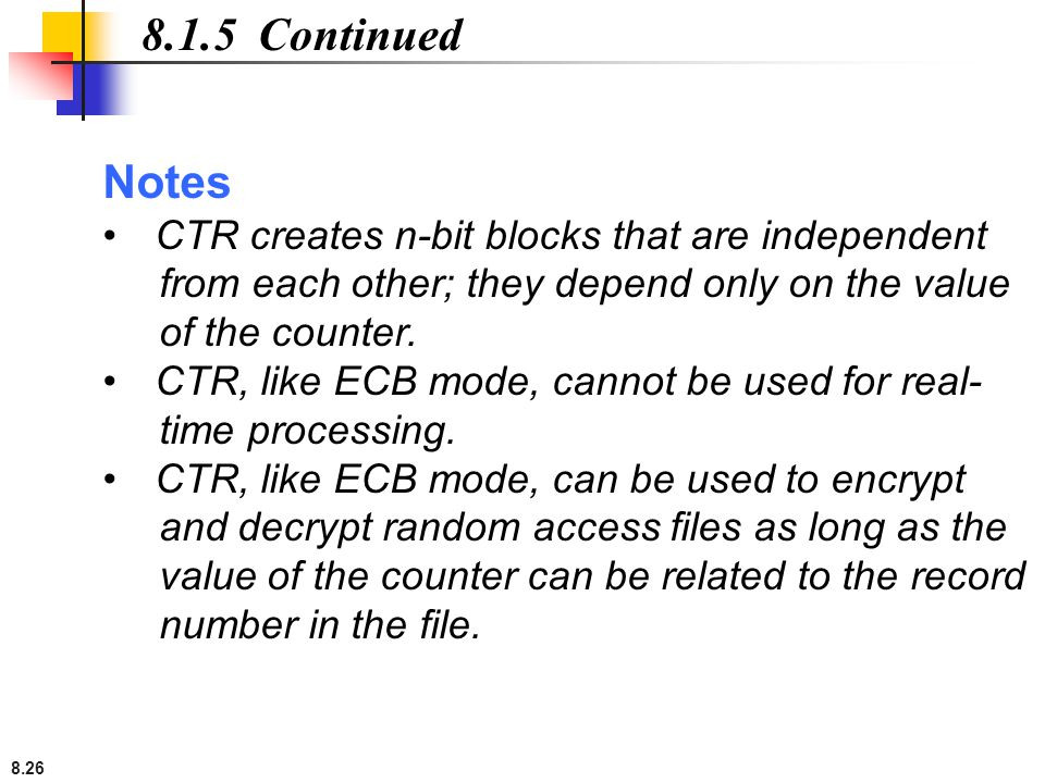 8.1.5 Continued Notes CTR creates n-bit blocks that are independent