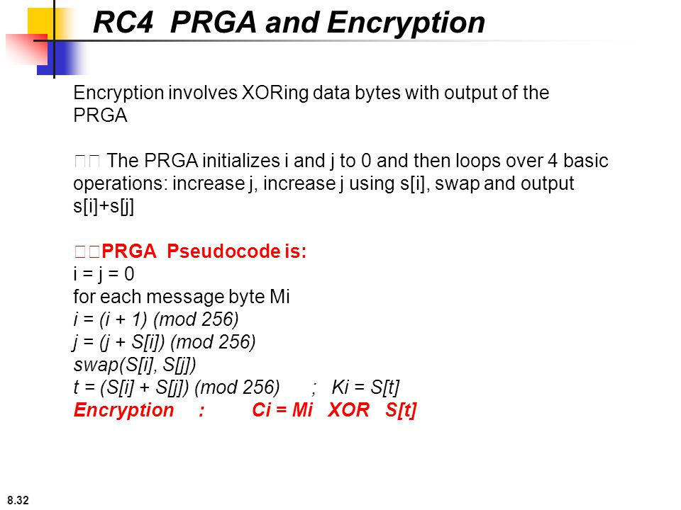 RC4 PRGA and Encryption Encryption involves XORing data bytes with output of the. PRGA.